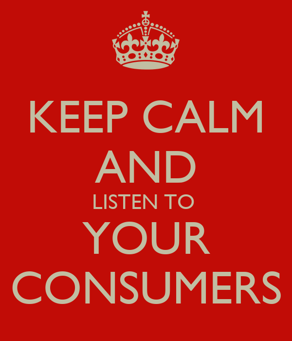 KEEP CALM AND LISTEN TO  YOUR CONSUMERS