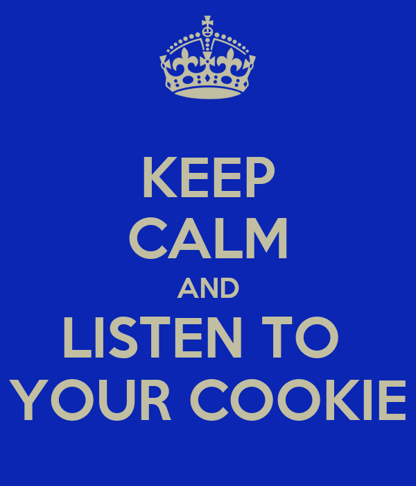 KEEP CALM AND LISTEN TO  YOUR COOKIE