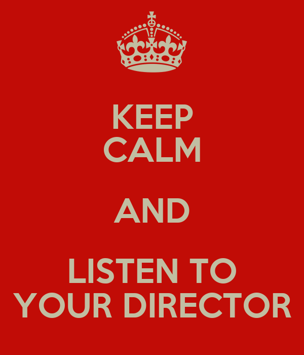 KEEP CALM AND LISTEN TO YOUR DIRECTOR