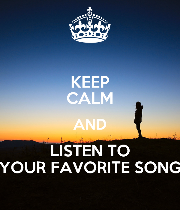 KEEP CALM AND LISTEN TO YOUR FAVORITE SONG