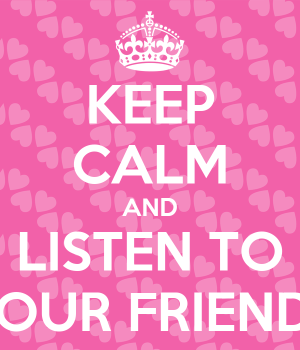 KEEP CALM AND LISTEN TO YOUR FRIENDS