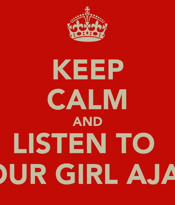 KEEP CALM AND LISTEN TO  YOUR GIRL AJAY