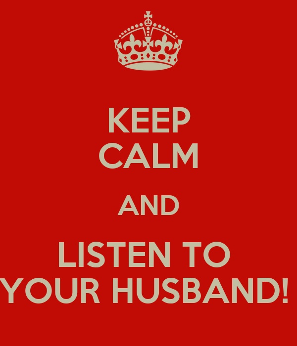 KEEP CALM AND LISTEN TO  YOUR HUSBAND!