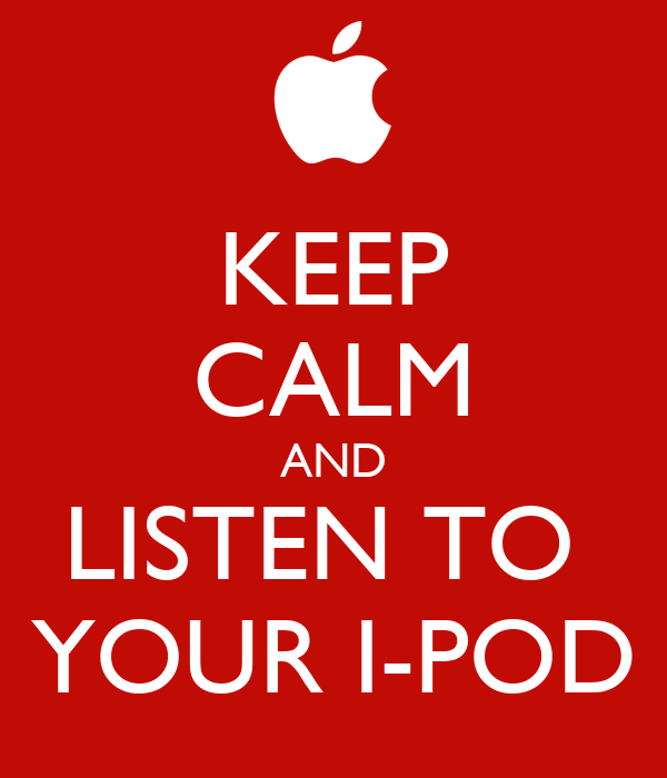 KEEP CALM AND LISTEN TO  YOUR I-POD