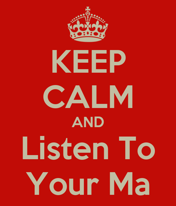 KEEP CALM AND Listen To Your Ma