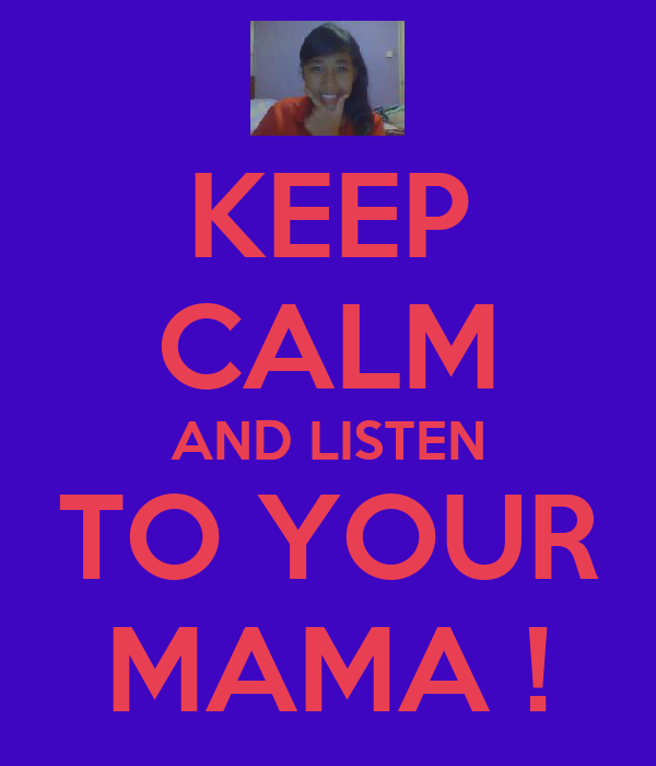 KEEP CALM AND LISTEN TO YOUR MAMA !