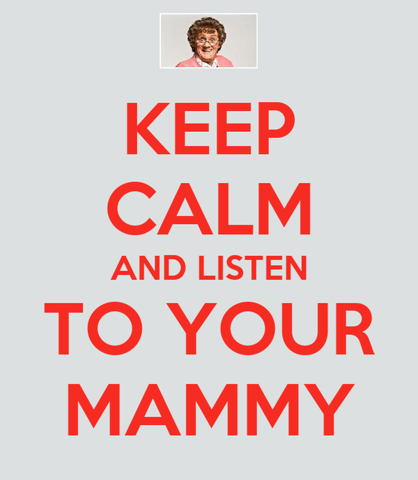 KEEP CALM AND LISTEN TO YOUR MAMMY