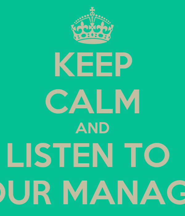 KEEP CALM AND LISTEN TO  YOUR MANAGER