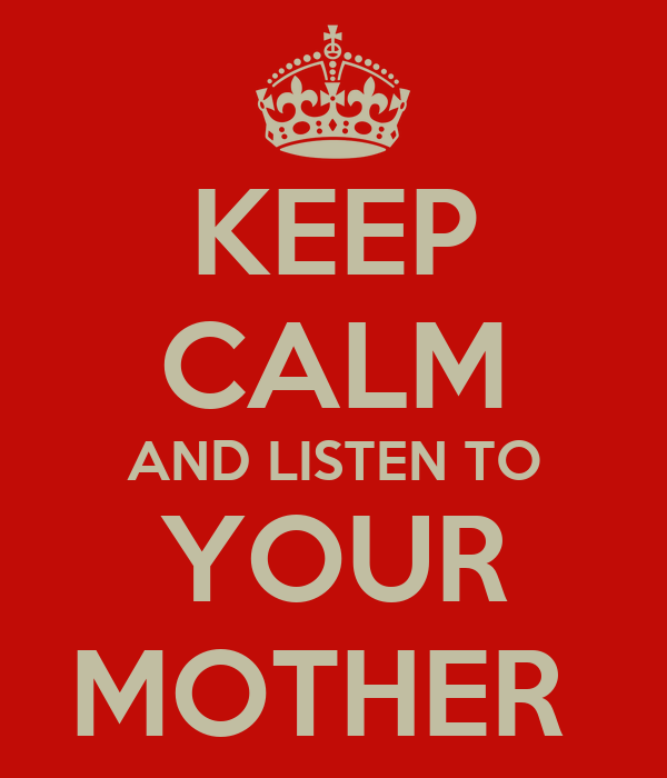 KEEP CALM AND LISTEN TO YOUR MOTHER