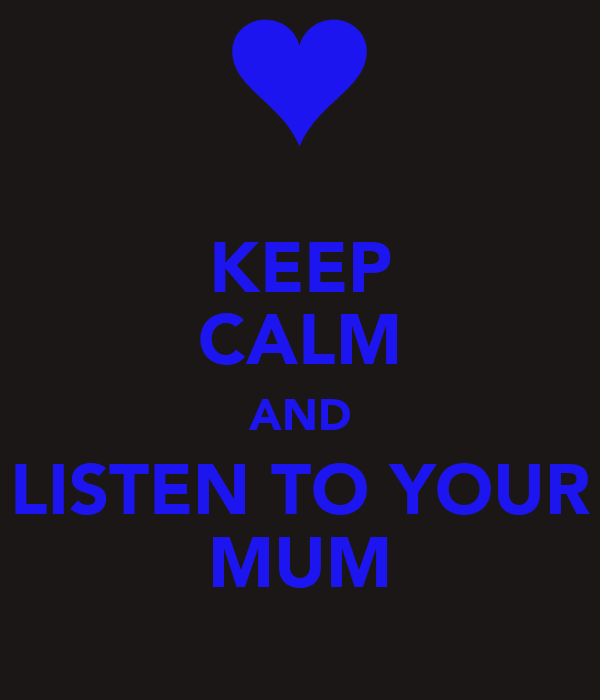 KEEP CALM AND LISTEN TO YOUR MUM