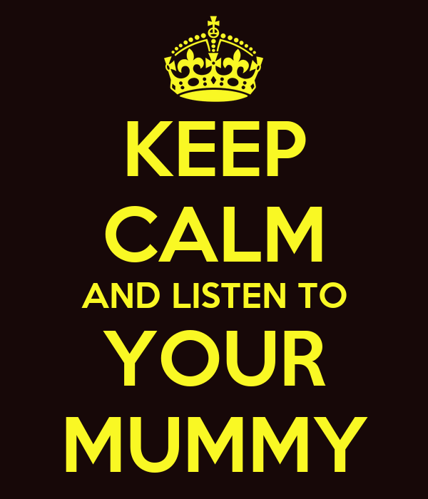KEEP CALM AND LISTEN TO YOUR MUMMY