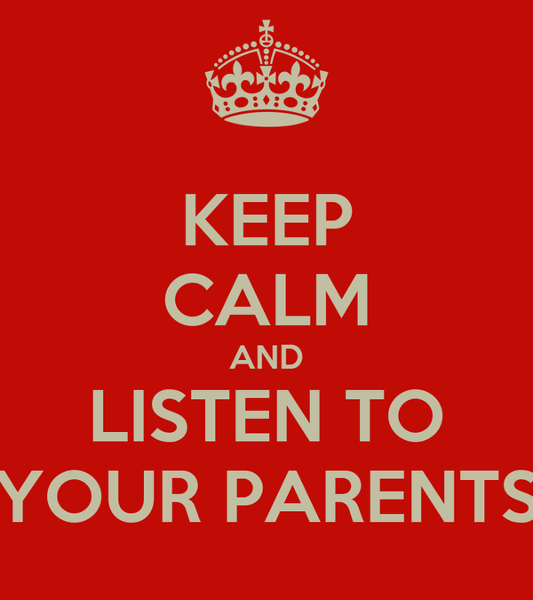 KEEP CALM AND LISTEN TO YOUR PARENTS
