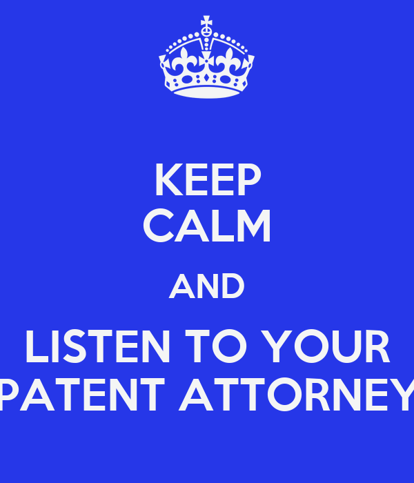 KEEP CALM AND LISTEN TO YOUR PATENT ATTORNEY