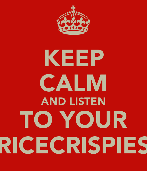 KEEP CALM AND LISTEN TO YOUR RICECRISPIES