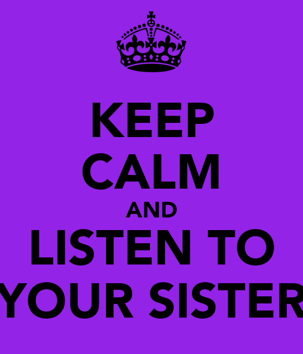 KEEP CALM AND LISTEN TO YOUR SISTER
