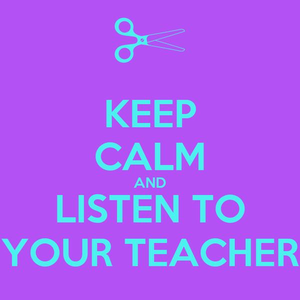 KEEP CALM AND LISTEN TO YOUR TEACHER