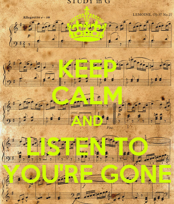 KEEP CALM AND LISTEN TO YOU'RE GONE