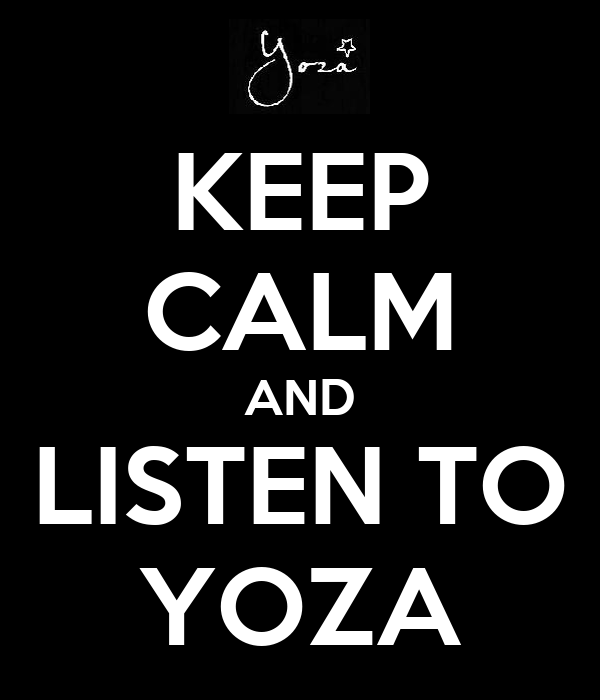 KEEP CALM AND LISTEN TO YOZA