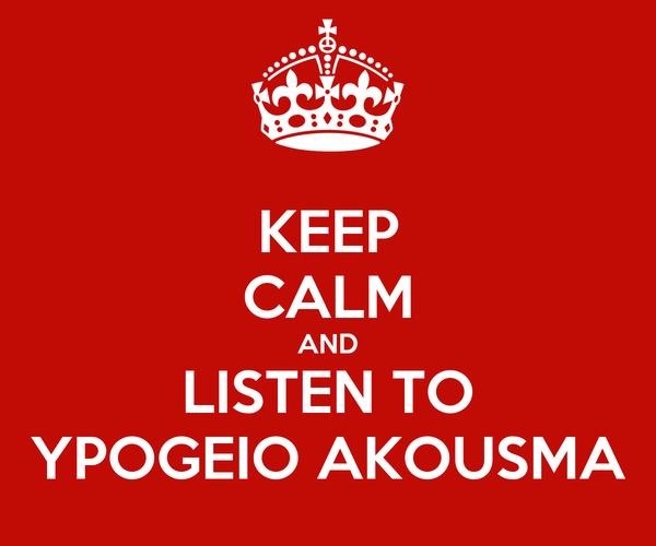 KEEP CALM AND LISTEN TO YPOGEIO AKOUSMA