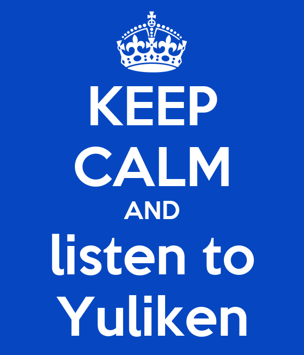 KEEP CALM AND listen to Yuliken