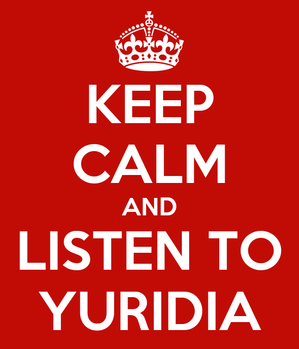 KEEP CALM AND LISTEN TO YURIDIA