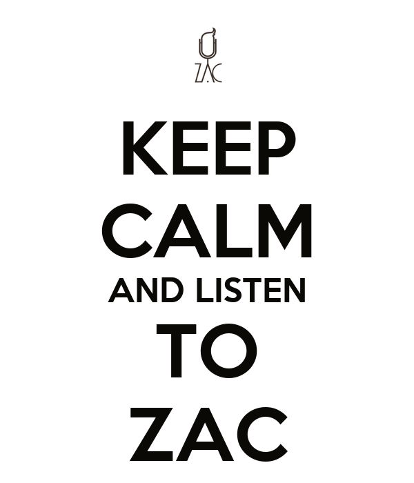 KEEP CALM AND LISTEN TO ZAC