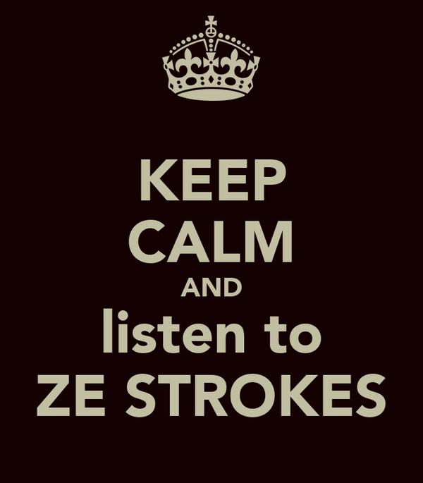 KEEP CALM AND listen to ZE STROKES