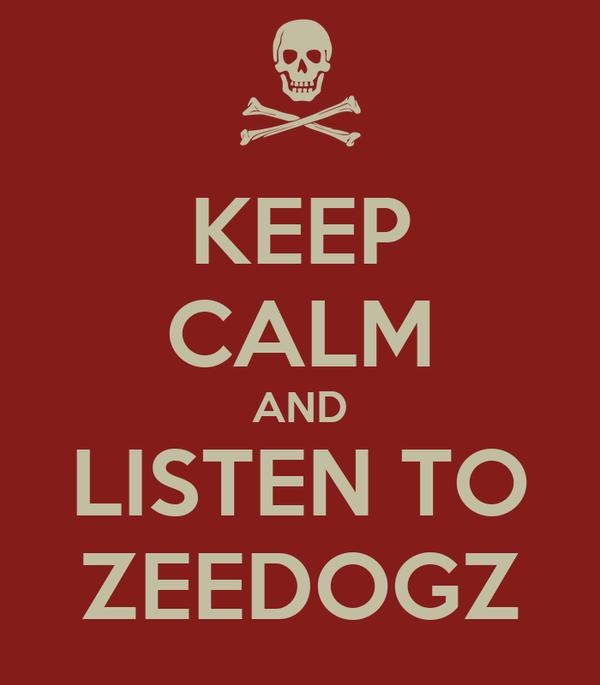 KEEP CALM AND LISTEN TO ZEEDOGZ