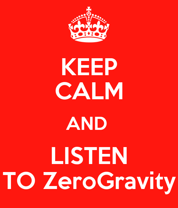 KEEP CALM AND  LISTEN TO ZeroGravity