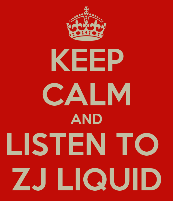 KEEP CALM AND LISTEN TO  ZJ LIQUID