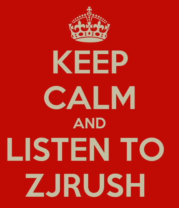 KEEP CALM AND LISTEN TO  ZJRUSH