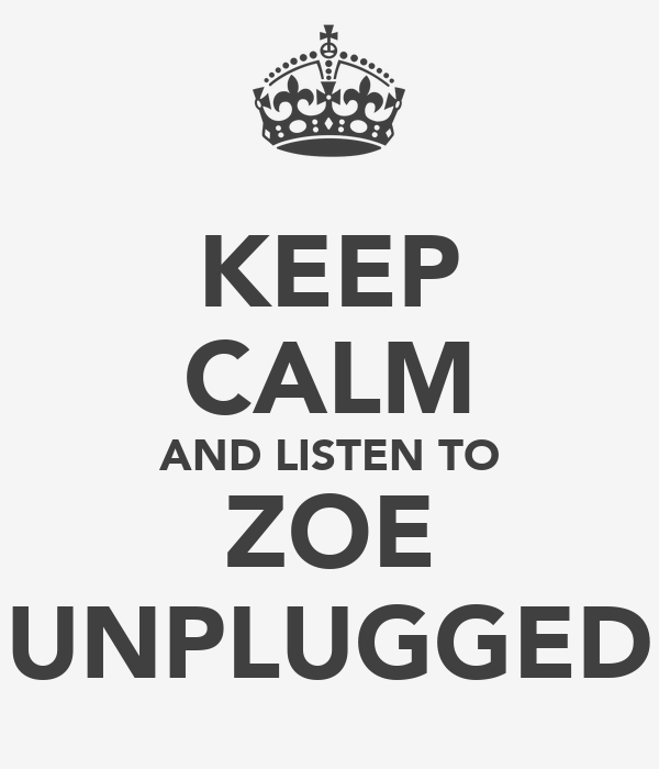 KEEP CALM AND LISTEN TO ZOE UNPLUGGED