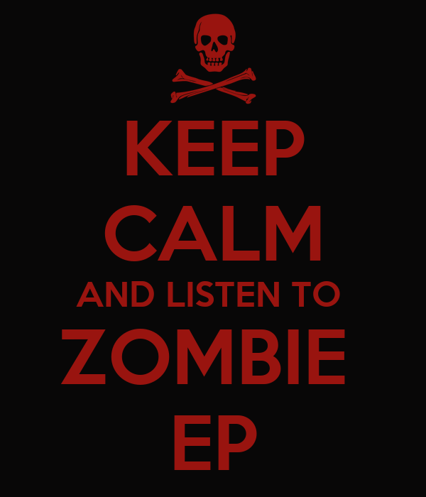 KEEP CALM AND LISTEN TO  ZOMBIE  EP