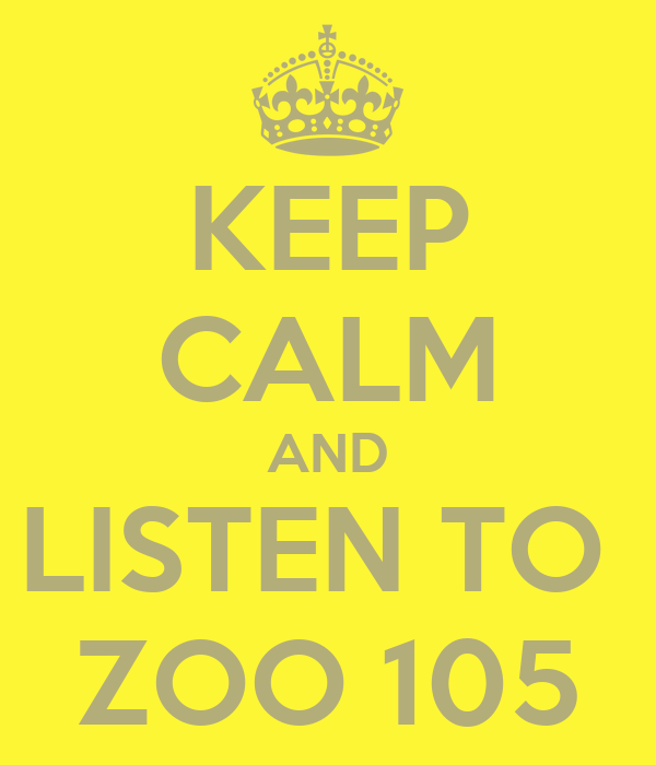 KEEP CALM AND LISTEN TO  ZOO 105