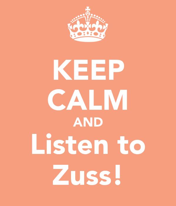 KEEP CALM AND Listen to Zuss!