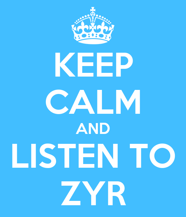 KEEP CALM AND LISTEN TO ZYR