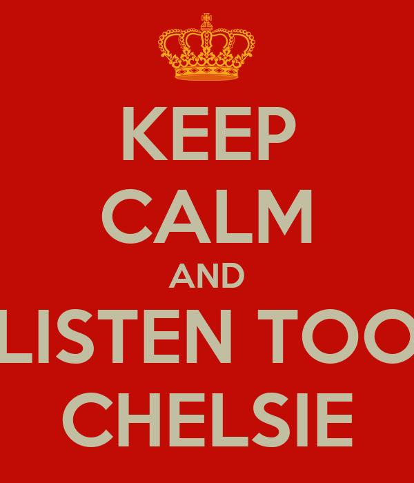 KEEP CALM AND LISTEN TOO CHELSIE