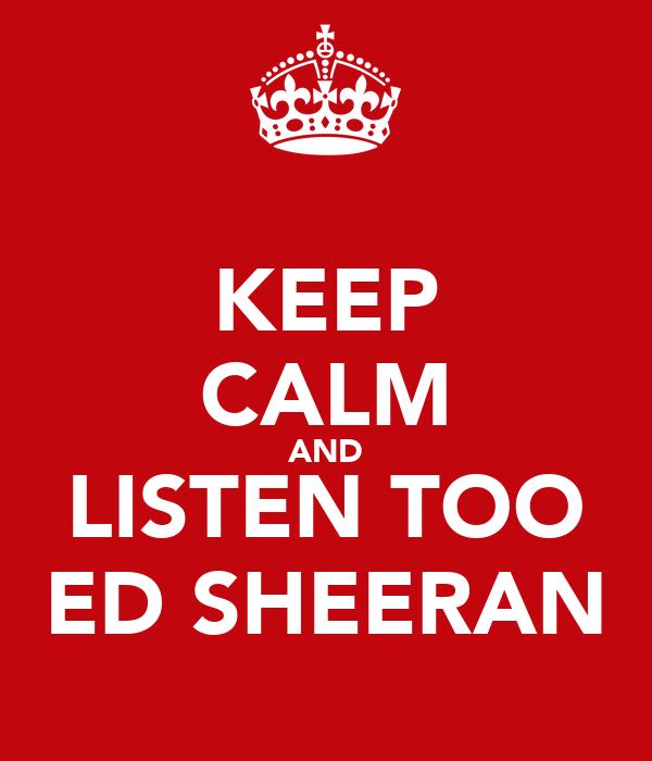 KEEP CALM AND LISTEN TOO ED SHEERAN