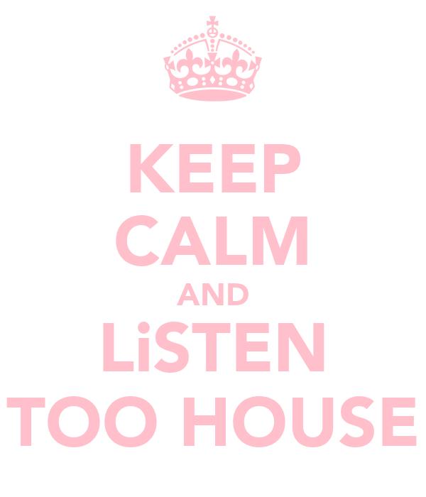 KEEP CALM AND LiSTEN TOO HOUSE