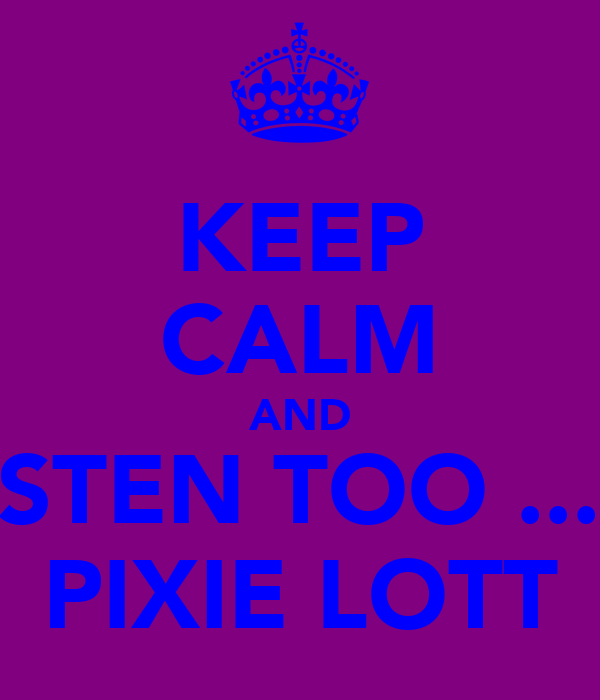 KEEP CALM AND LISTEN TOO ...... PIXIE LOTT