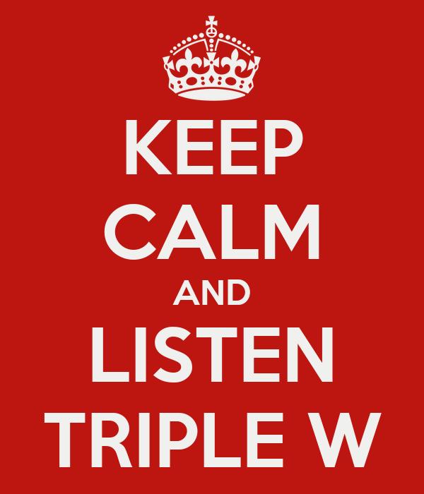 KEEP CALM AND LISTEN TRIPLE W