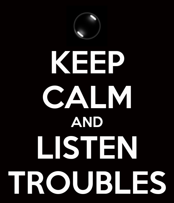 KEEP CALM AND LISTEN TROUBLES