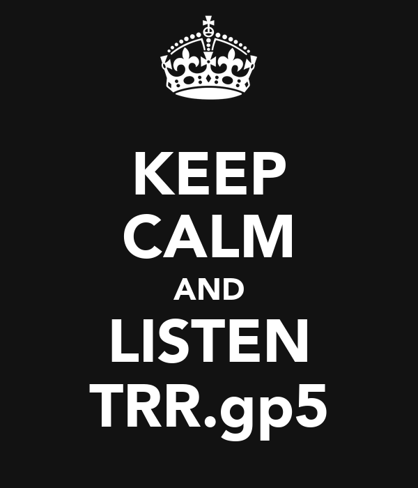 KEEP CALM AND LISTEN TRR.gp5