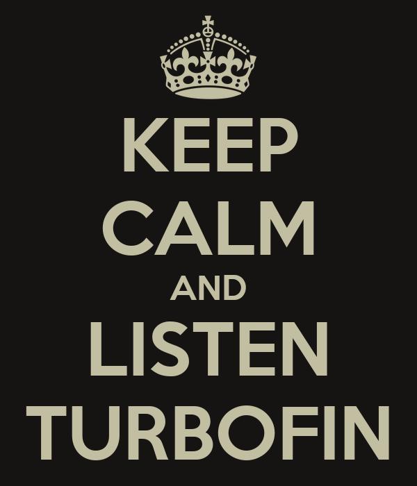 KEEP CALM AND LISTEN TURBOFIN