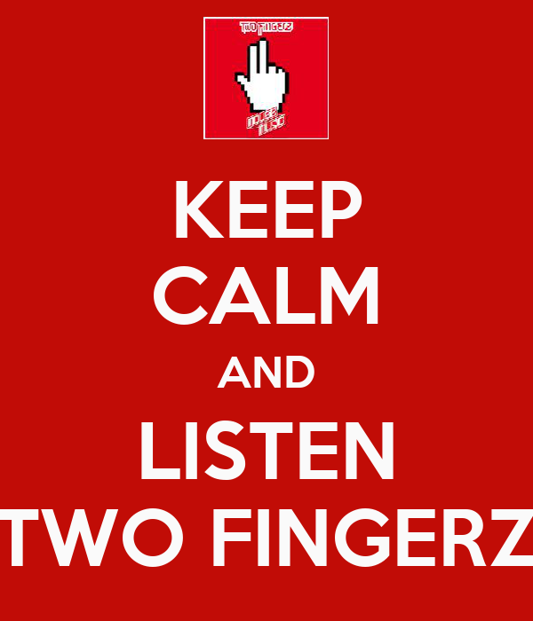 KEEP CALM AND LISTEN TWO FINGERZ