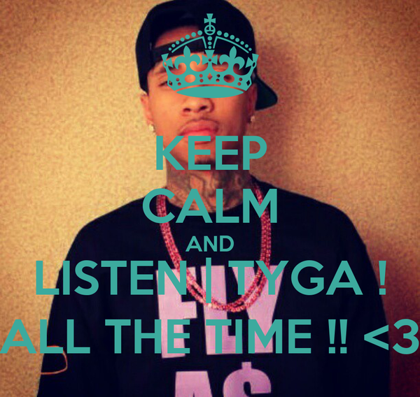 KEEP CALM AND LISTEN | TYGA ! ALL THE TIME !! <3