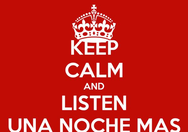 KEEP CALM AND LISTEN UNA NOCHE MAS