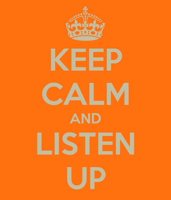 KEEP CALM AND LISTEN UP