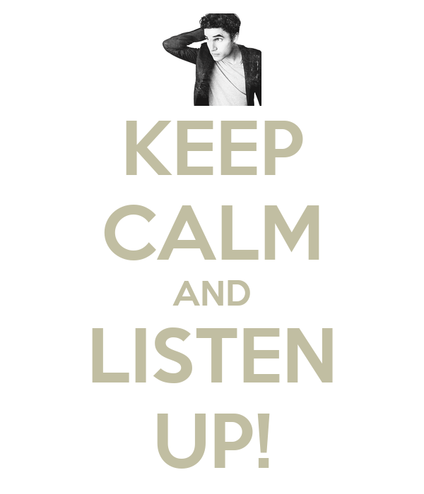 KEEP CALM AND LISTEN UP!