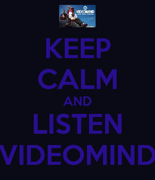 KEEP CALM AND LISTEN VIDEOMIND
